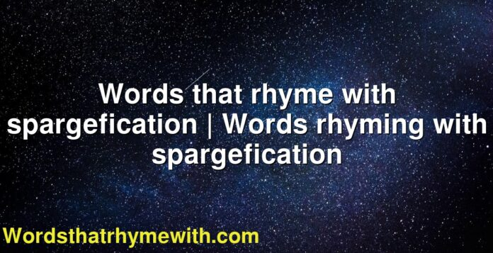 Words that rhyme with spargefication | Words rhyming with spargefication