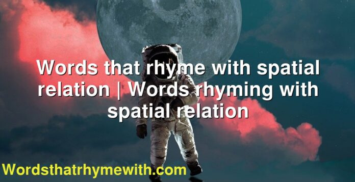 Words that rhyme with spatial relation | Words rhyming with spatial relation