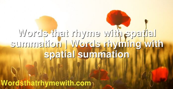 Words that rhyme with spatial summation | Words rhyming with spatial summation