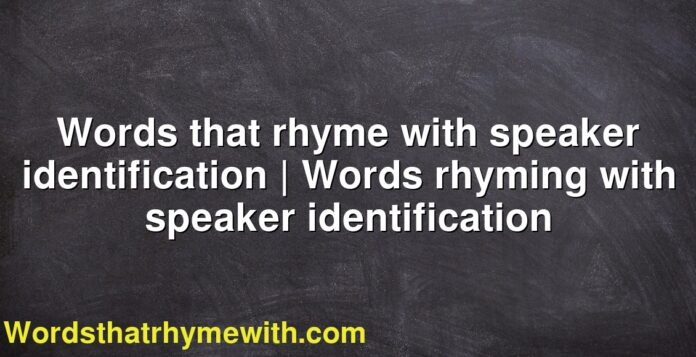 Words that rhyme with speaker identification   Words rhyming with speaker identification