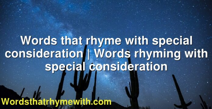 Words that rhyme with special consideration | Words rhyming with special consideration