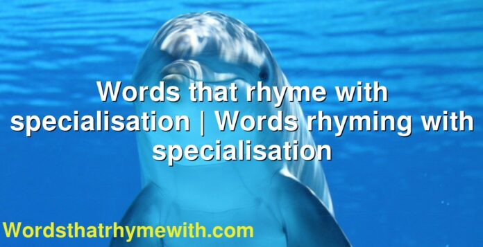 Words that rhyme with specialisation | Words rhyming with specialisation