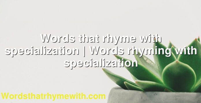 Words that rhyme with specialization | Words rhyming with specialization