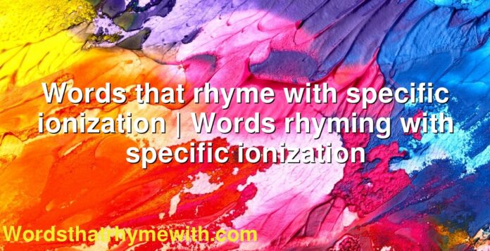 Words that rhyme with specific ionization   Words rhyming with specific ionization
