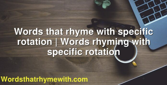 Words that rhyme with specific rotation   Words rhyming with specific rotation
