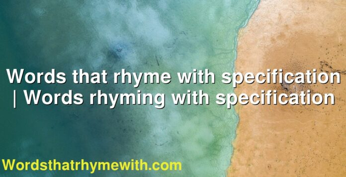 Words that rhyme with specification | Words rhyming with specification