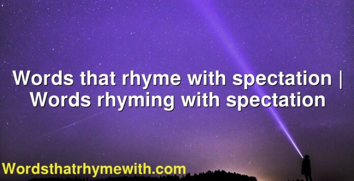 Words that rhyme with spectation | Words rhyming with spectation