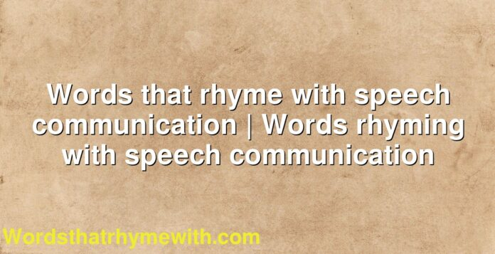 Words that rhyme with speech communication | Words rhyming with speech communication