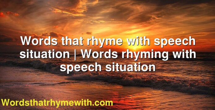 Words that rhyme with speech situation | Words rhyming with speech situation