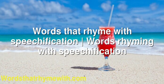 Words that rhyme with speechification | Words rhyming with speechification