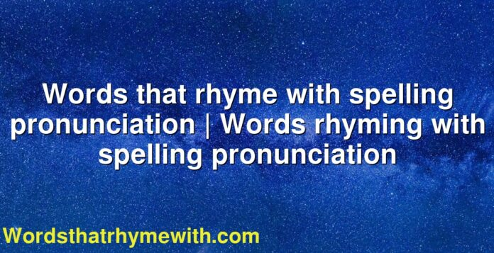 Words that rhyme with spelling pronunciation   Words rhyming with spelling pronunciation