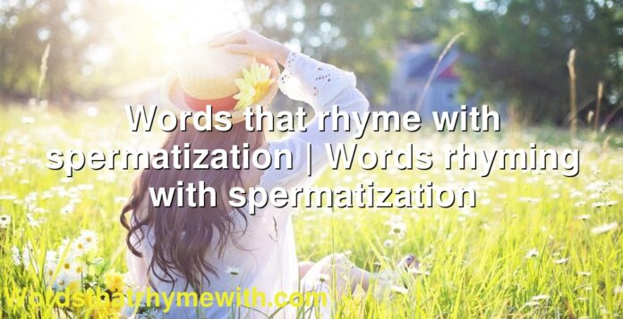 Words that rhyme with spermatization | Words rhyming with spermatization