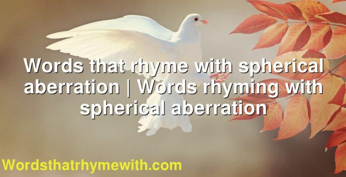 Words that rhyme with spherical aberration   Words rhyming with spherical aberration