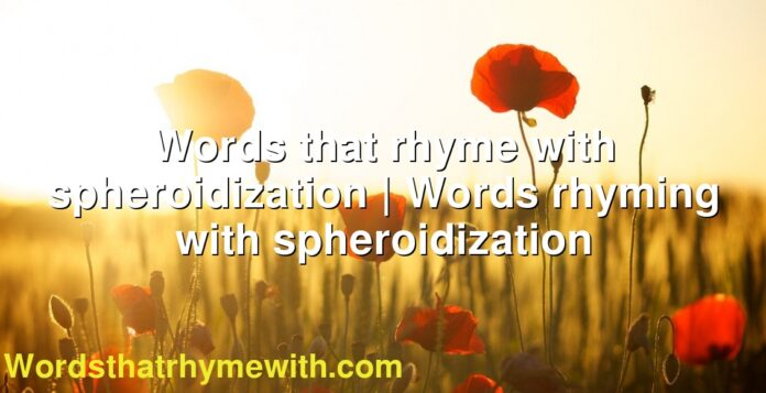 Words that rhyme with spheroidization | Words rhyming with spheroidization
