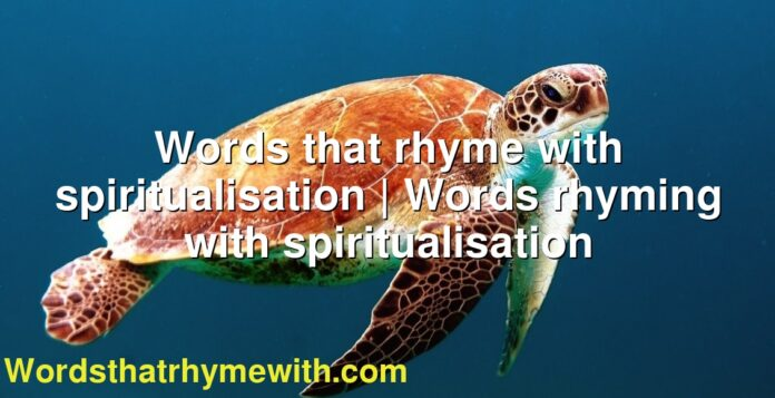 Words that rhyme with spiritualisation | Words rhyming with spiritualisation