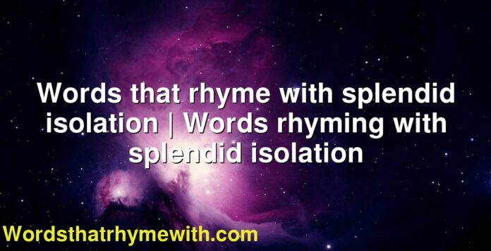 Words that rhyme with splendid isolation | Words rhyming with splendid isolation