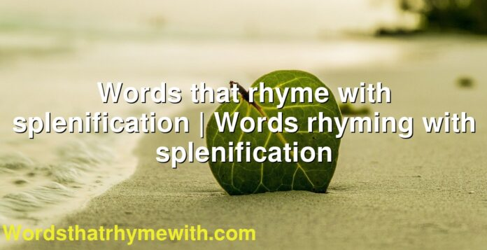 Words that rhyme with splenification | Words rhyming with splenification