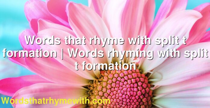 Words that rhyme with split t formation   Words rhyming with split t formation