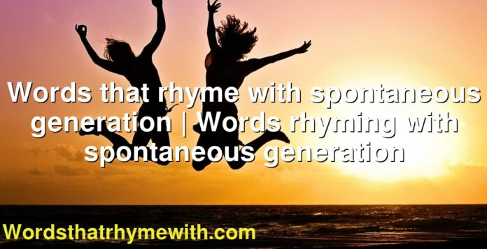 Words that rhyme with spontaneous generation | Words rhyming with spontaneous generation