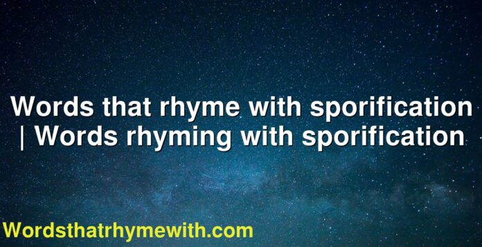Words that rhyme with sporification | Words rhyming with sporification