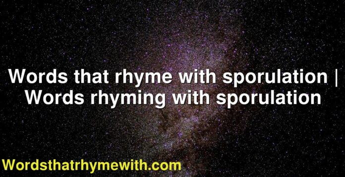 Words that rhyme with sporulation | Words rhyming with sporulation