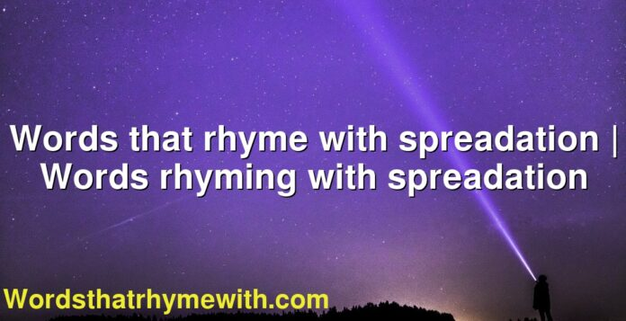 Words that rhyme with spreadation | Words rhyming with spreadation