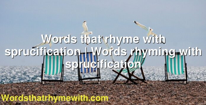 Words that rhyme with sprucification | Words rhyming with sprucification