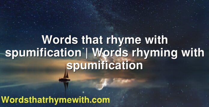 Words that rhyme with spumification | Words rhyming with spumification