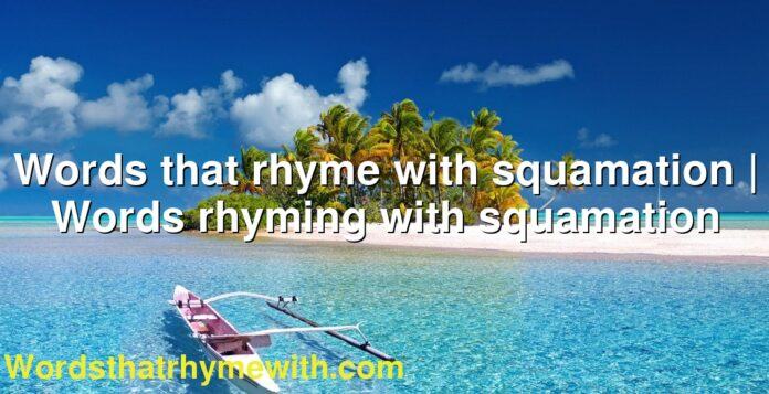 Words that rhyme with squamation | Words rhyming with squamation