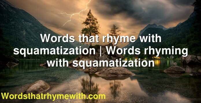 Words that rhyme with squamatization   Words rhyming with squamatization