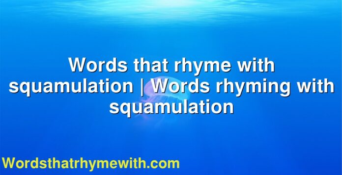 Words that rhyme with squamulation | Words rhyming with squamulation