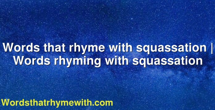 Words that rhyme with squassation | Words rhyming with squassation