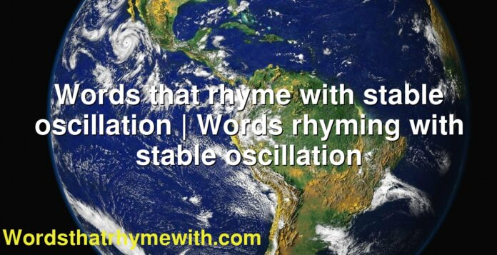 Words that rhyme with stable oscillation | Words rhyming with stable oscillation