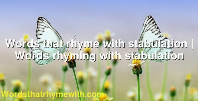 Words that rhyme with stabulation | Words rhyming with stabulation