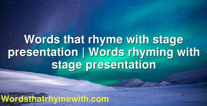 Words that rhyme with stage presentation | Words rhyming with stage presentation