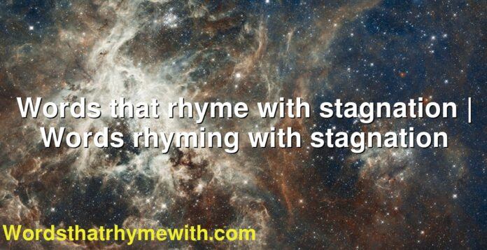 Words that rhyme with stagnation | Words rhyming with stagnation