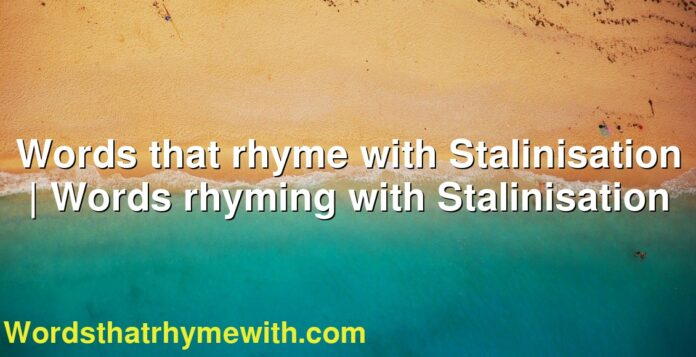 Words that rhyme with Stalinisation | Words rhyming with Stalinisation