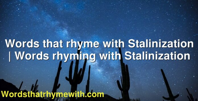 Words that rhyme with Stalinization   Words rhyming with Stalinization