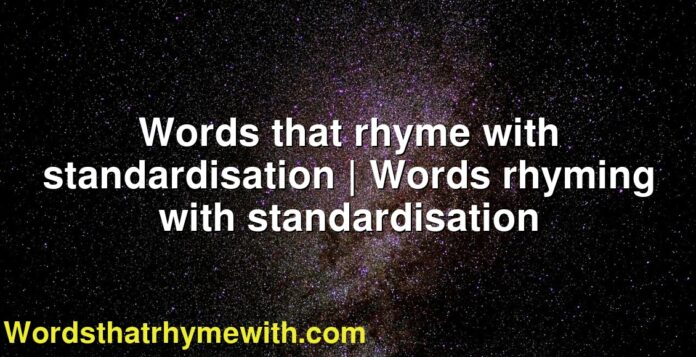 Words that rhyme with standardisation | Words rhyming with standardisation