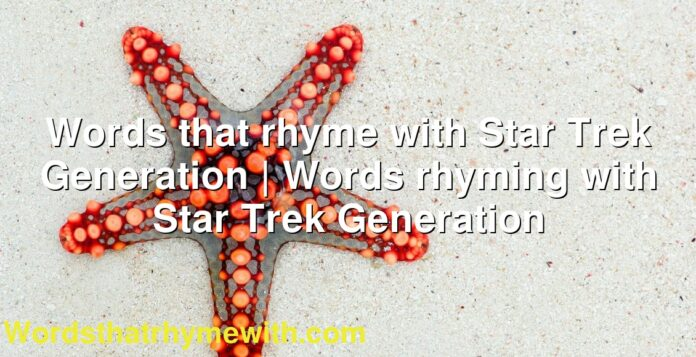 Words that rhyme with Star Trek Generation | Words rhyming with Star Trek Generation