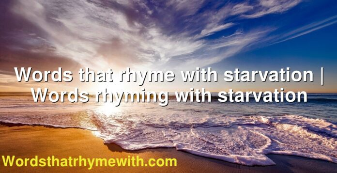Words that rhyme with starvation | Words rhyming with starvation