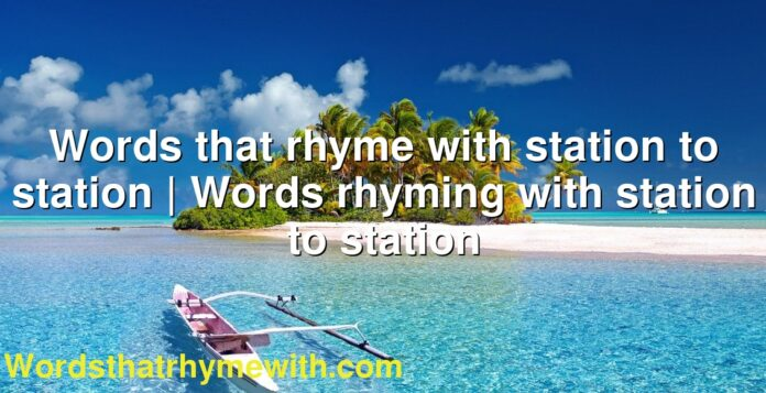 Words that rhyme with station to station | Words rhyming with station to station