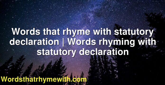 Words that rhyme with statutory declaration | Words rhyming with statutory declaration