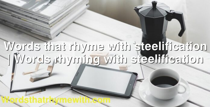Words that rhyme with steelification | Words rhyming with steelification