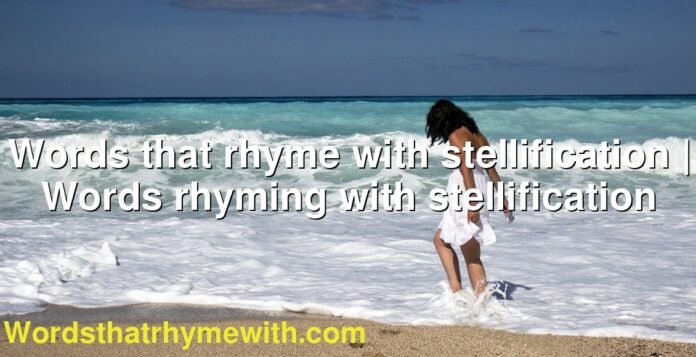 Words that rhyme with stellification | Words rhyming with stellification