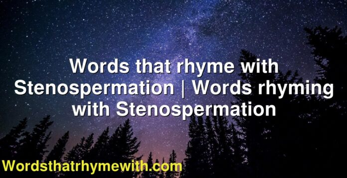 Words that rhyme with Stenospermation | Words rhyming with Stenospermation