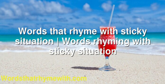 Words that rhyme with sticky situation | Words rhyming with sticky situation