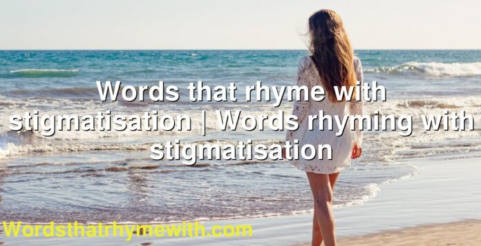 Words that rhyme with stigmatisation | Words rhyming with stigmatisation