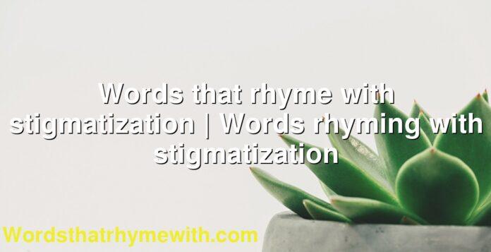 Words that rhyme with stigmatization | Words rhyming with stigmatization