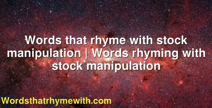 Words that rhyme with stock manipulation | Words rhyming with stock manipulation